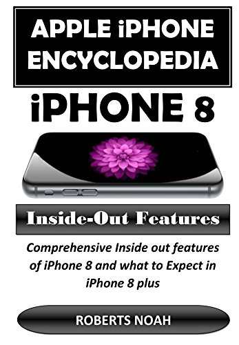 Apple iPhone Encyclopedia - iPhone 8 Inside-Out Features: This book has comprehensive Inside out features/functions and secret of iPhone 8 and what to Expect in iPhone 8 plus (English Edition)