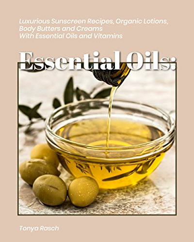 Essential Oils: 54 Luxurious Sunscreen Recipes, Organic Lotions, Body Butters and Creams with Essential Oils and Vitamins + 15 Bonus Recipes (English Edition)