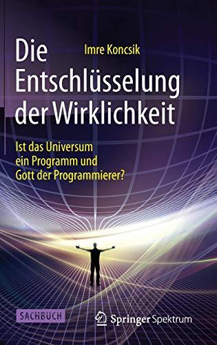 Die Entschlüsselung der Wirklichkeit: Ist das Universum ein Programm und Gott der Programmierer?