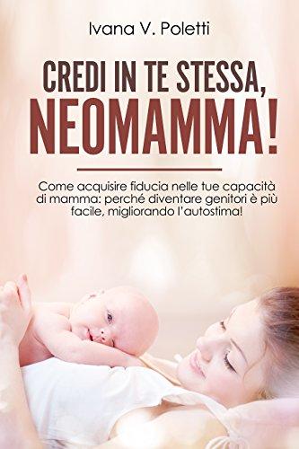 Credi in te stessa, neomamma!: come acquisire fiducia nelle tue capacità di mamma. perché diventare genitori è più facile, migliorando l'autostima!