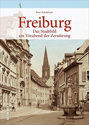 Das alte Freiburg vor dem verheerenden Bombenangriff 1944 - 160 einmalige Fotografien dokumentieren Häuser und Straßenzüge der spätmittelalterlichen und barocken Bürgerstadt (Sutton Archivbilder)
