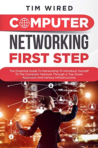 Computer networking first step: The Essential Guide To Networking To Introduce Yourself To The Computer Network Through a Top-down Approach And Various ... (programming Book 1) (English Edition)