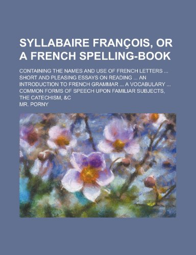 Syllabaire Francois, or a French Spelling-Book; Containing the Names and Use of French Letters ... Short and Pleasing Essays on Reading ... an ... ... Common Forms of Speech Upon Familiar