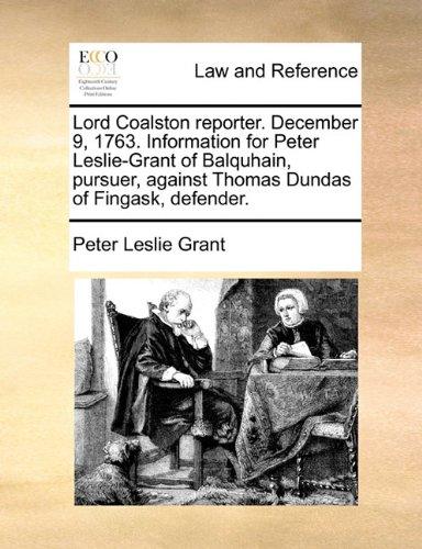 Lord Coalston reporter. December 9, 1763. Information for Peter Leslie-Grant of Balquhain, pursuer, against Thomas Dundas of Fingask, defender. por Peter Leslie Grant