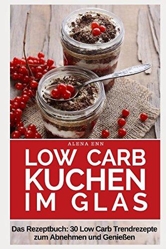 Low Carb Kuchen im Glas: Trendrezepte für Kuchen, Torten und kleine Kühlschrankkuchen im Glas (Genussvoll abnehmen mit Low Carb, Band 13)