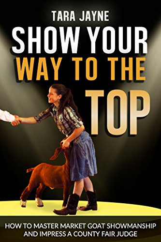 Tara Jayne - Show Your Way To The Top: How To Master Market Goat Showmanship And Impress A County Fair Judge