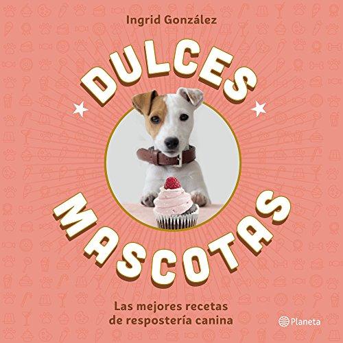Dulces mascotas: Las mejores recetas de repostería canina (Planeta Cocina)