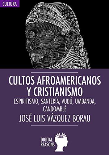 Cultos afroamericanos y cristianismo: Espiritismo, Santería, Vudú, Umbanda; Candomblé (Argumentos para el s. XXI nº 52) por José Luis Vázquez Borau
