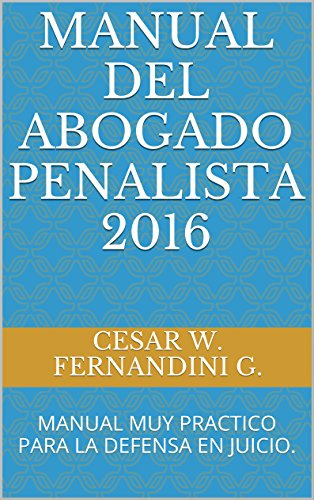 MANUAL DEL ABOGADO PENALISTA 2016: MANUAL MUY PRACTICO PARA LA DEFENSA EN JUICIO. (MANUALES DE LITIGACION ORAL nº 1)