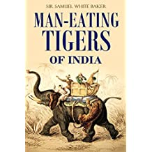 Man-eating Tigers of India: True Life Hunting Stories of an English Big Game Hunter  [Illustrated] (1891) (English Edition)