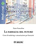 La farmacia del futuro. Corso di marketing e comunicazione per farmacisti