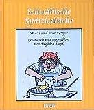 Schwäbische Spätzlesküche: 58 alte und neue Rezepte, gesammelt und auspropiert