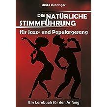 Die natürliche Stimmführung für Jazz- und Populargesang: ein Lernbuch für den Anfang