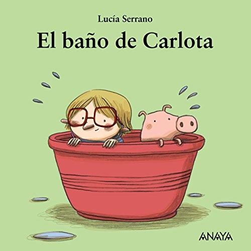 El baño de Carlota (Primeros Lectores (1-5 Años) - Mi Primera Sopa De Libros) por Lucía Serrano
