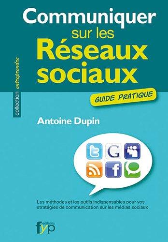 Communiquer sur les réseaux sociaux. Les méthodes et les outils indispensables pour vos stratégies de communication sur les médias sociaux par Antoine Dupin