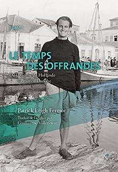 Le temps des offrandes: De la Corne de Hollande au moyen Danube (Dans la nuit et le vent t. 1) par [Fermor, Patrick Leigh]