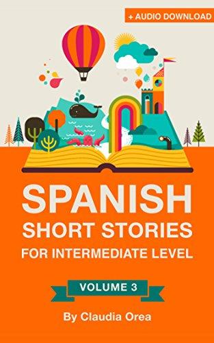 Spanish: Short Stories for Intermediate Level + AUDIO: Improve your Spanish listening comprehension skills with ten Spanish stories for intermediate level (Spanish Short Stories nº 3) por Claudia Orea