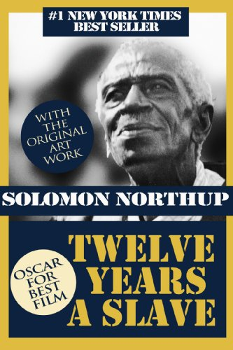 12 Years a Slave (With the Original Artwork): Solomon Northup - Born a free man, sold into slavery and kept in bondage for 12 years