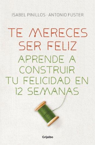 Te mereces ser feliz: Aprende a construir tu felicidad en 12 semanas por Isabel Pinillos