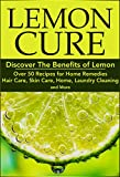 Lemon Cure:: Discover The Benefits of Lemon: Over 50 Recipes for Home Remedies, Hair Care, Skin Care, Home, Laundry Cleaning and More: lemon cure, lemon ... Skin Care, Hair Care, Home Remedies Book 1)