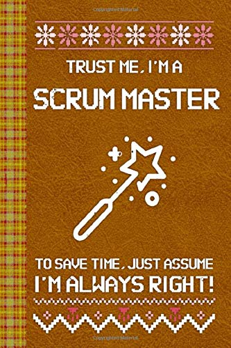 I\'m a Scrum Master! I\'m Always Right! Ugly Xmas Sweater Design: Lined Journal, 100 Pages, 6 x 9, Blank Journal To Write In, Gift for Co-Workers, ... Friends or Family Gift Leather Like Cover