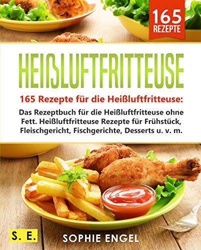 Heißluftfritteuse: 165 Rezepte für die Heißluftfritteuse: Das Rezeptbuch für die Heißluftfritteuse ohne Fett. Heißluftfritteuse Rezepte für Frühstück, ... u. v. m. (Heißluftfritteuse Rezeptbuch 2)