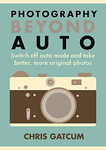 Go Beyond Auto!: Switch Off the 'Auto' Setting on Your Camera and Start Taking Better, More Original Photos