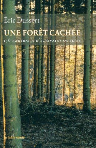 Une forêt cachée/Une autre histoire littéraire: 156 portraits d'écrivains oubliés