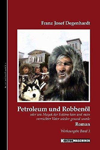 Petroleum und Robbenöl: oder wie Mayak der Eskimo kam und mein verrückter Vater gesund wurde. Werkausgabe, Band 3 (Werkausgabe Franz Josef Degenhardt / Belletristisches Gesamtwerk)