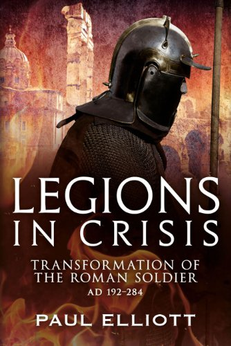 Legions in Crisis: The Transformation of the Roman Soldier - 192 to 284 por Paul Elliott