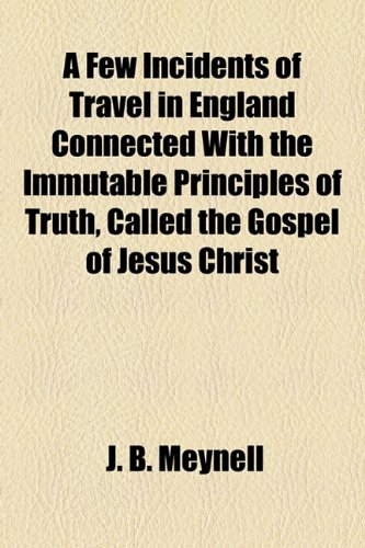 A Few Incidents of Travel in England Connected With the Immutable Principles of Truth, Called the Gospel of Jesus Christ