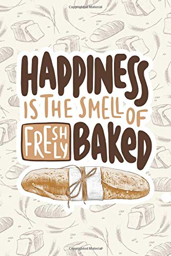 Happiness is in the Smell of Freshly-baked Bread: Journal for Pastry and Bread Lovers