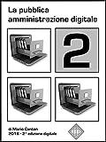 La pubblica amministrazione digitale 2: Dall'ultimo Piano Triennale 2017/2019 per l'Informatica nella P.A. all'ultimo correttivo del CAD entrato in vigore ... di appunti per gli operatori della P.A.