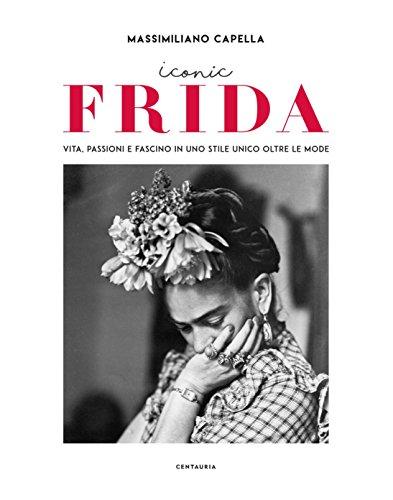 Iconic Frida. Vita, passioni e fascino in uno stile unico oltre le mode