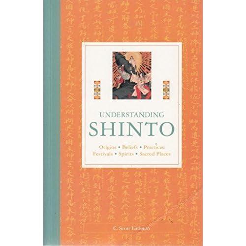 Understanding Shinto: Origins, Beliefs, Practices, Festivals, Spirits, Sacred Places by C Scott Littleton (2002-11-08)