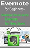 Evernote for Beginners Mastering How to Use the Evernote for New Users (English Edition)