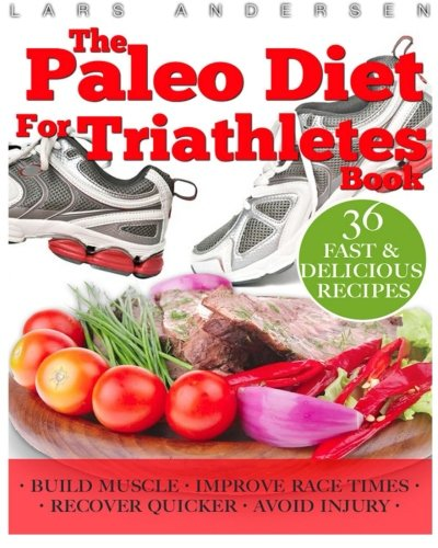 Paleo Diet for Triathletes: Delicious Paleo Diet Plan, Recipes and Cookbook Designed to Support the Specific Needs of Triathletes - from Sprint to Ironman and Beyond (Food for Fitness Series) por Lars Andersen