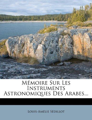 Mémoire Sur Les Instruments Astronomiques Des Arabes... par Louis-Amélie Sédillot