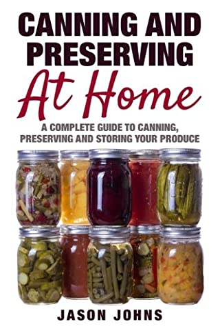 Canning & Preserving at Home - The Complete Guide To Making Jams, Jellies, Chutneys, Pickles & More at Home: A Complete Guide to Canning, Preserving and Storing Fruits and Vegetables