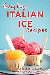 Italian Ice Recipes: Cool and Refreshing Italian Ice Recipes for Every Occasion (Everyday Recipes) (English Edition)