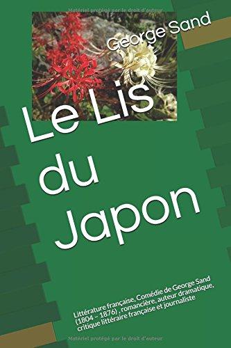 Le Lis du Japon: Littérature française, Comédie de George Sand (1804 – 1876) , romancière, auteur dramatique, critique littéraire française et journaliste