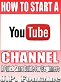 How to Start a YouTube Channel: A Quick Start Guide For Beginners[online marketing career,effective online marketing,blogging for profit,blogging for creatives, ... market] (Clicking For Dollars Book 7)
