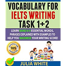 VOCABULARY FOR IELTS WRITING TASK 1+ 2: Learn Band 8-9 Essential Words, Phrases Explained With Examples To Help You Maximise Your Writing Score! (English Edition)