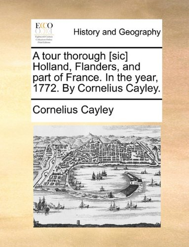 A tour thorough [sic] Holland, Flanders, and part of France. In the year, 1772. By Cornelius Cayley.