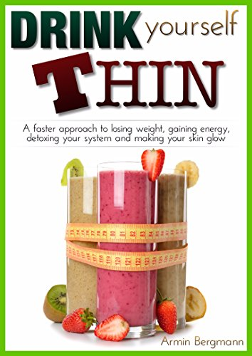 Weight Loss: Drink Yourself Thin: A faster approach to losing weight, gaining energy, detoxing your system and making your skin glow (Weight Loss by Armin Bergmann Book 1) (English Edition)
