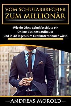 Vom Schulabbrecher zum Millionär: Wie du Ohne Schulabschluss ein Online Business aufbaust und in 30 Tagen zum Großunternehmer wirst.