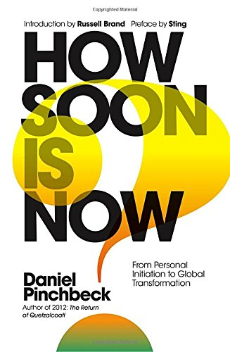 How Soon Is Now: From Personal Initiation to Global Transformation por Daniel Pinchbeck