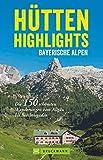Hütten in den Alpen: Hütten-Highlights Alpen. 150 Wanderungen in Bayern, Österreich und Südtirol. Die schönsten Berghütten und Touren dorthin in den Ostalpen.