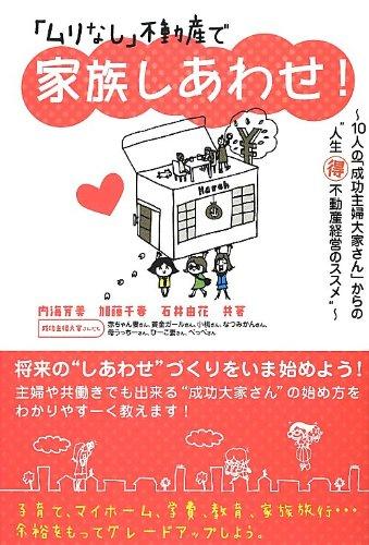 Muri nashi fudosan de kazoku shiawase : Junin no seiko shufu oyasan kara no jinsei marutoku fudosan keiei no susume.