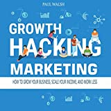 Growth Hacking Marketing: How to Grow Your Business, Scale Your Income, and Work Less